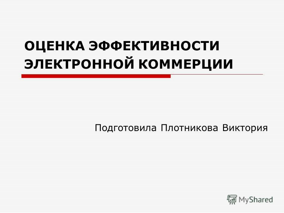 ОЦЕНКА ЭФФЕКТИВНОСТИ ЭЛЕКТРОННОЙ КОММЕРЦИИ Подготовила Плотникова Виктория