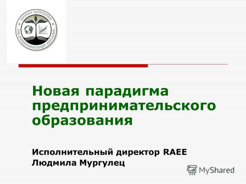 Новая парадигма предпринимательского образования Исполнительный директор RAEE Людмила Мургулец
