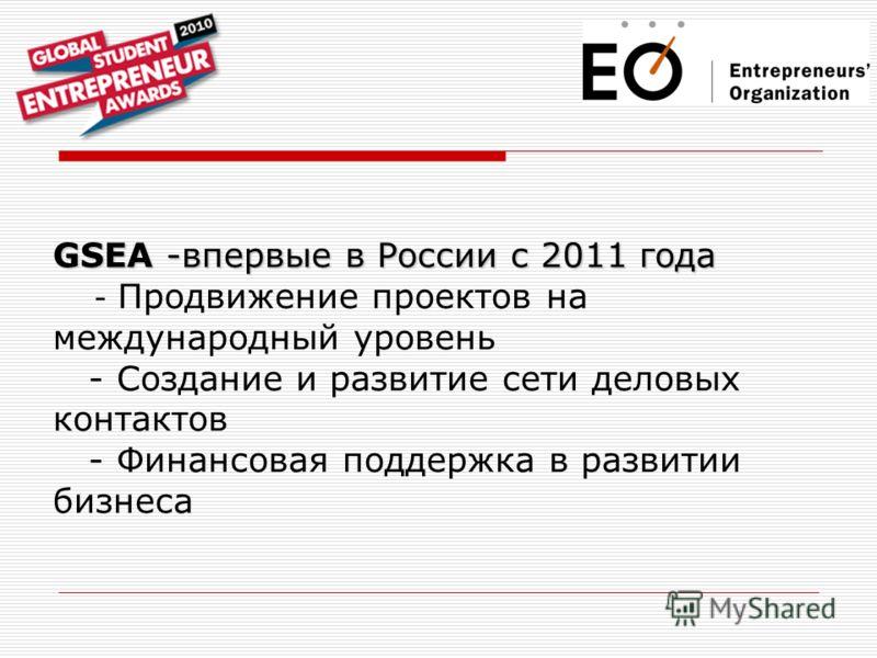 GSEA -впервые в России с 2011 года GSEA -впервые в России с 2011 года - Продвижение проектов на международный уровень - Создание и развитие сети деловых контактов - Финансовая поддержка в развитии бизнеса