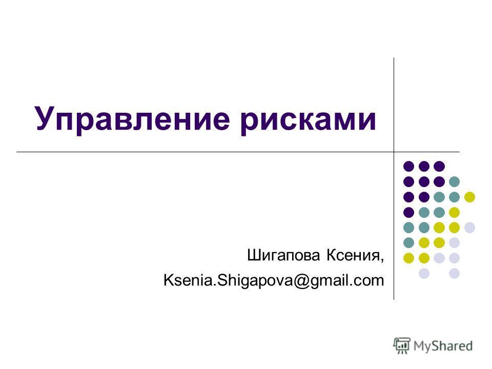 Управление рисками Шигапова Ксения, Ksenia.Shigapova@gmail.com