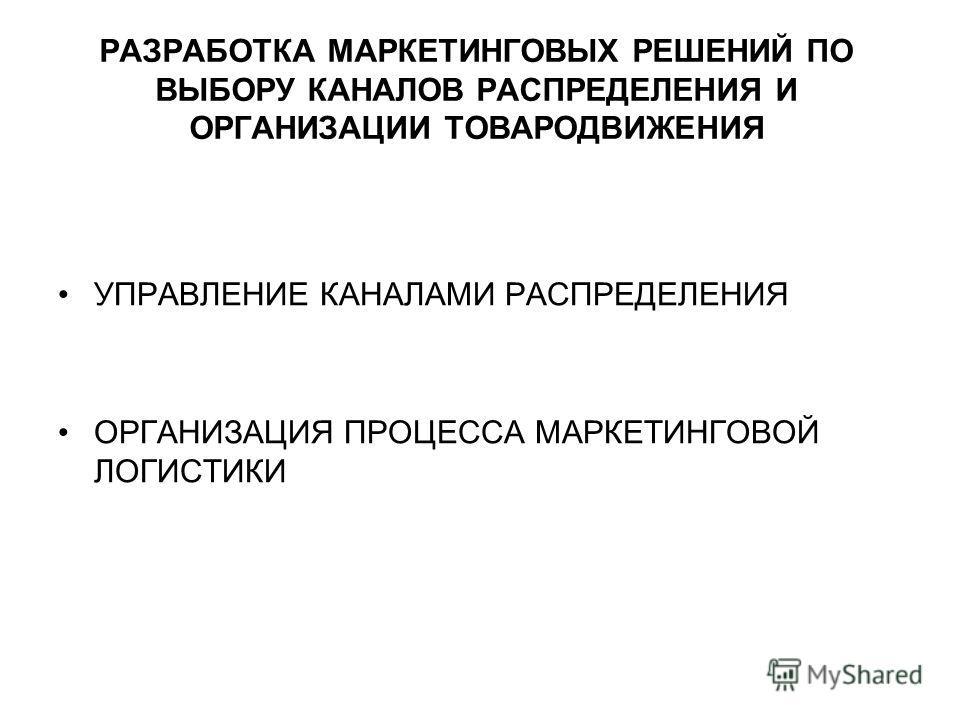 РАЗРАБОТКА МАРКЕТИНГОВЫХ РЕШЕНИЙ ПО ВЫБОРУ КАНАЛОВ РАСПРЕДЕЛЕНИЯ И ОРГАНИЗАЦИИ ТОВАРОДВИЖЕНИЯ УПРАВЛЕНИЕ КАНАЛАМИ РАСПРЕДЕЛЕНИЯ ОРГАНИЗАЦИЯ ПРОЦЕССА МАРКЕТИНГОВОЙ ЛОГИСТИКИ