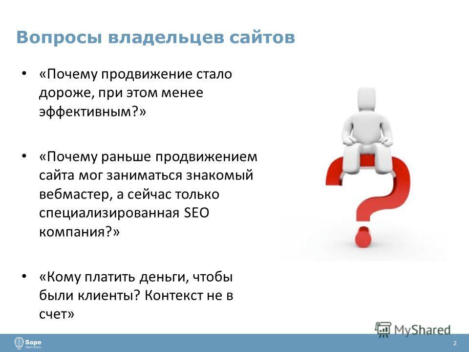 Вопросы владельцев сайтов 2 «Почему продвижение стало дороже, при этом менее эффективным?» «Почему раньше продвижением сайта мог заниматься знакомый вебмастер, а сейчас только специализированная SEO компания?» «Кому платить деньги, чтобы были клиенты