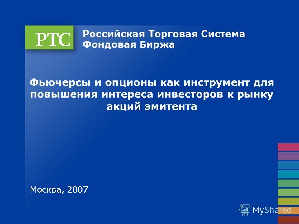 Фьючерсы и опционы как инструмент для повышения интереса инвесторов к рынку акций эмитента Москва, 2007