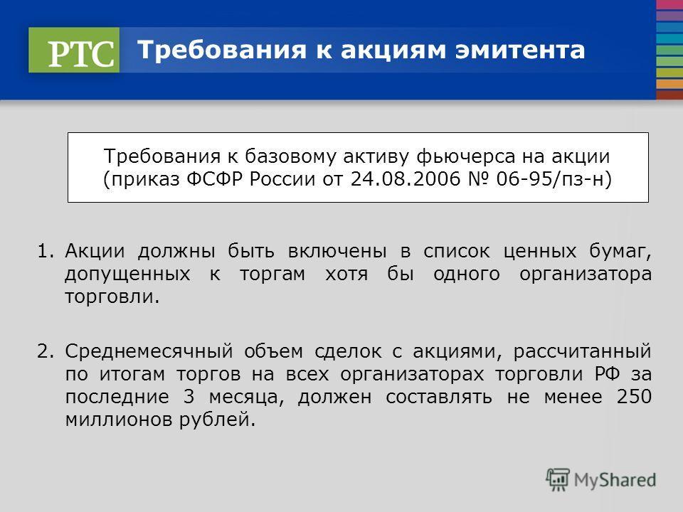 Требования к акциям эмитента 1.Акции должны быть включены в список ценных бумаг, допущенных к торгам хотя бы одного организатора торговли. 2.Среднемесячный объем сделок с акциями, рассчитанный по итогам торгов на всех организаторах торговли РФ за пос