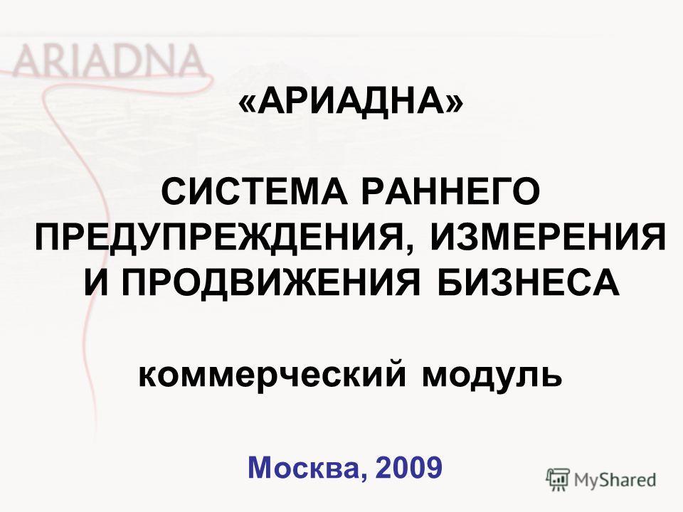 «АРИАДНА» СИСТЕМА РАННЕГО ПРЕДУПРЕЖДЕНИЯ, ИЗМЕРЕНИЯ И ПРОДВИЖЕНИЯ БИЗНЕСА коммерческий модуль Москва, 2009