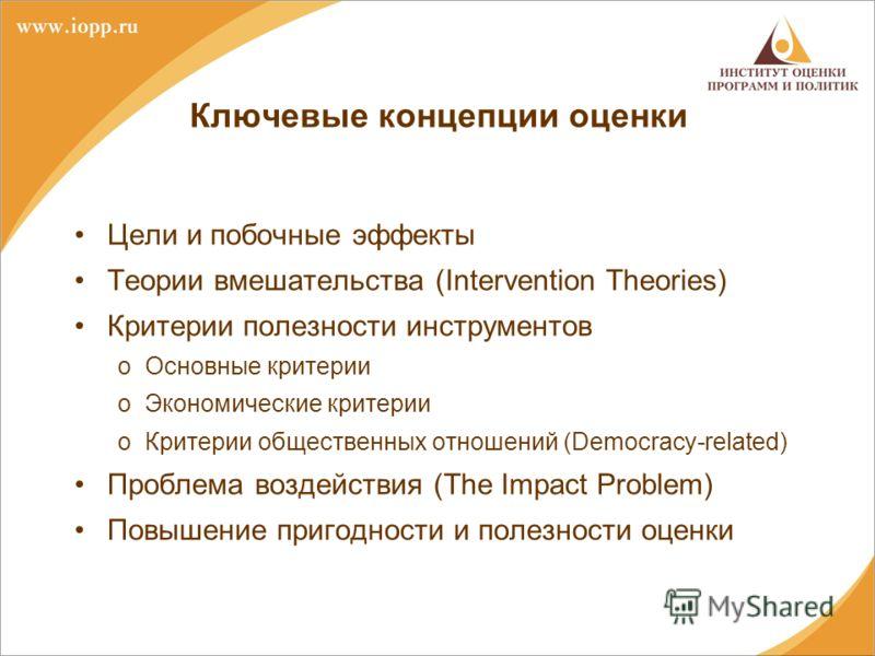 Ключевые концепции оценки Цели и побочные эффекты Теории вмешательства (Intervention Theories) Критерии полезности инструментов oОсновные критерии oЭкономические критерии oКритерии общественных отношений (Democracy-related) Проблема воздействия (The