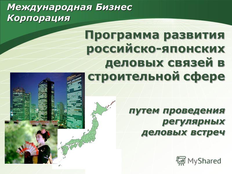 Программа развития российско-японских деловых связей в строительной сфере путем проведения регулярных деловых встреч Международная Бизнес Корпорация