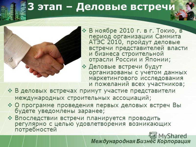 Международная Бизнес Корпорация 3 этап – Деловые встречи В ноябре 2010 г. в г. Токио, в период организации Саммита АТЭС 2010, пройдут деловые встречи представителей власти и бизнеса строительной отрасли России и Японии; Деловые встречи будут организо