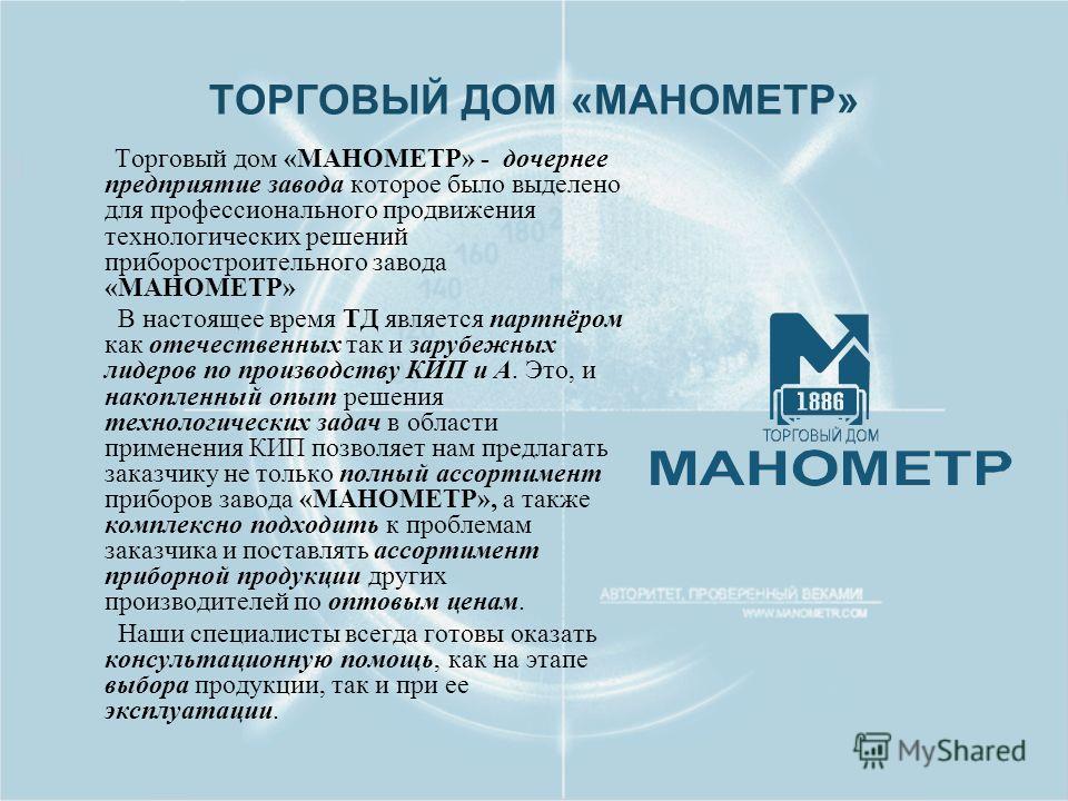 ТОРГОВЫЙ ДОМ «МАНОМЕТР» Торговый дом «МАНОМЕТР» - дочернее предприятие завода которое было выделено для профессионального продвижения технологических решений приборостроительного завода «МАНОМЕТР» В настоящее время ТД является партнёром как отечестве