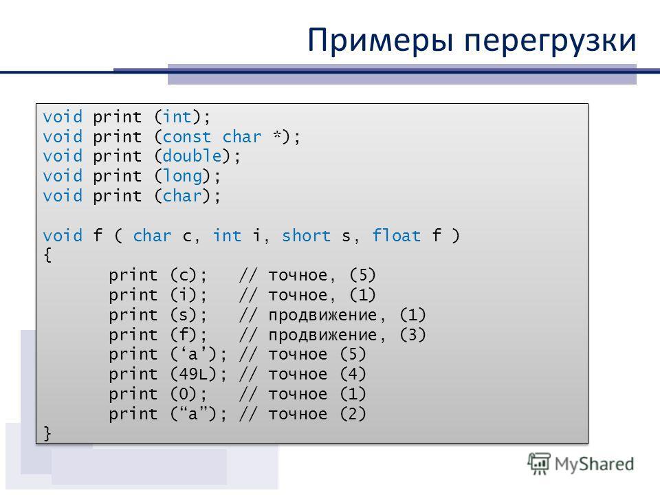 Примеры перегрузки void print (int); void print (const char *); void print (double); void print (long); void print (char); void f ( char c, int i, short s, float f ) { print (c); // точное, (5) print (i); // точное, (1) print (s); // продвижение, (1)