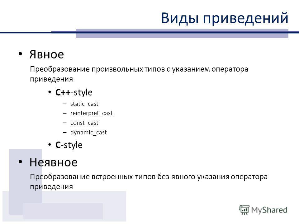 Виды приведений Явное Преобразование произвольных типов с указанием оператора приведения C++-style – static_cast – reinterpret_cast – const_cast – dynamic_cast С-style Неявное Преобразование встроенных типов без явного указания оператора приведения