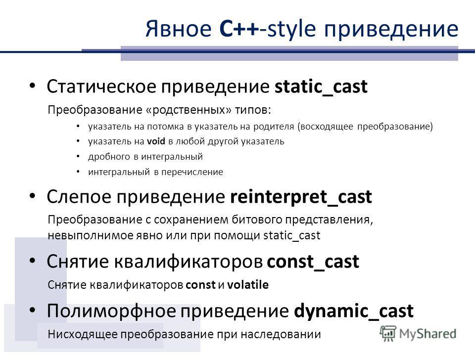 Явное С++-style приведение Статическое приведение static_cast Преобразование «родственных» типов: указатель на потомка в указатель на родителя (восходящее преобразование) указатель на void в любой другой указатель дробного в интегральный интегральный