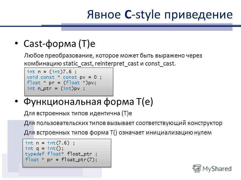 Явное С-style приведение Cast-форма (T)e Любое преобразование, которое может быть выражено через комбинацию static_cast, reinterpret_cast и const_cast. Функциональная форма T(e) Для встроенных типов идентична (T)e Для пользовательских типов вызывает