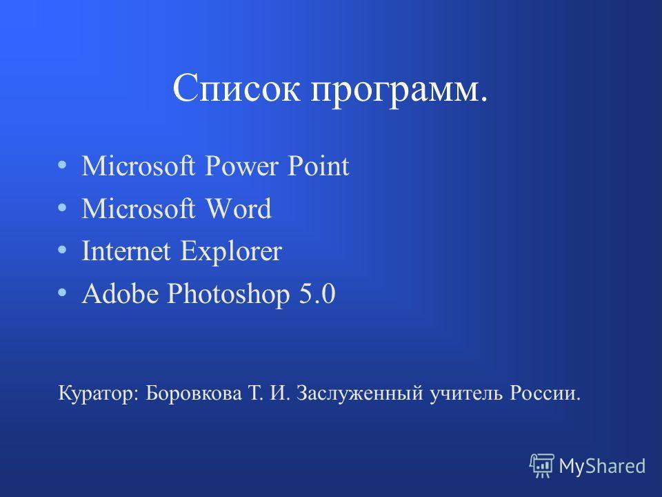 Список программ. Microsoft Power Point Microsoft Word Internet Explorer Adobe Photoshop 5.0 Куратор: Боровкова Т. И. Заслуженный учитель России.