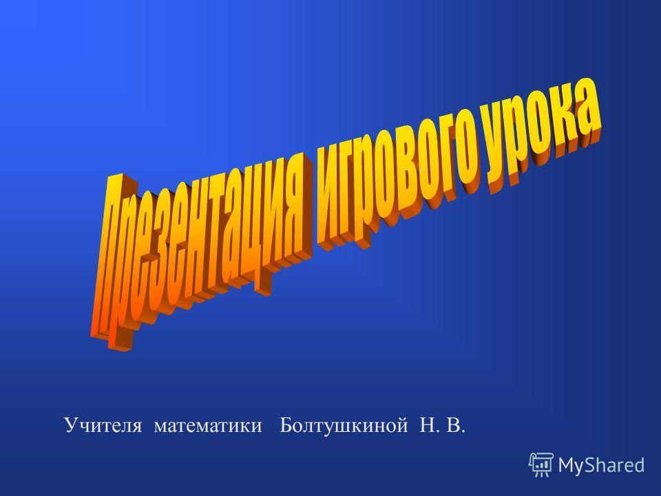 Учителя математики Болтушкиной Н. В.
