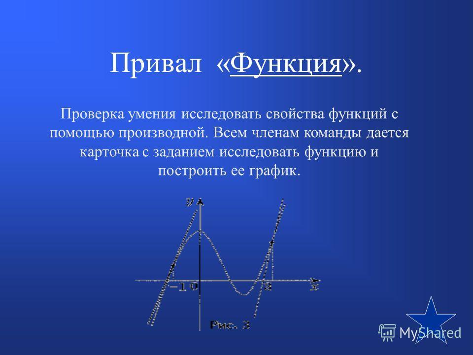 Привал «Функция».Функция Проверка умения исследовать свойства функций с помощью производной. Всем членам команды дается карточка с заданием исследовать функцию и построить ее график.