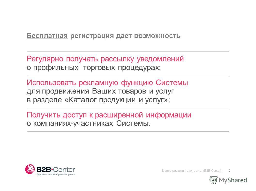 Центр развития экономики (B2B-Center) 5 Бесплатная регистрация дает возможность Регулярно получать рассылку уведомлений о профильных торговых процедурах; Использовать рекламную функцию Системы для продвижения Ваших товаров и услуг в разделе «Каталог
