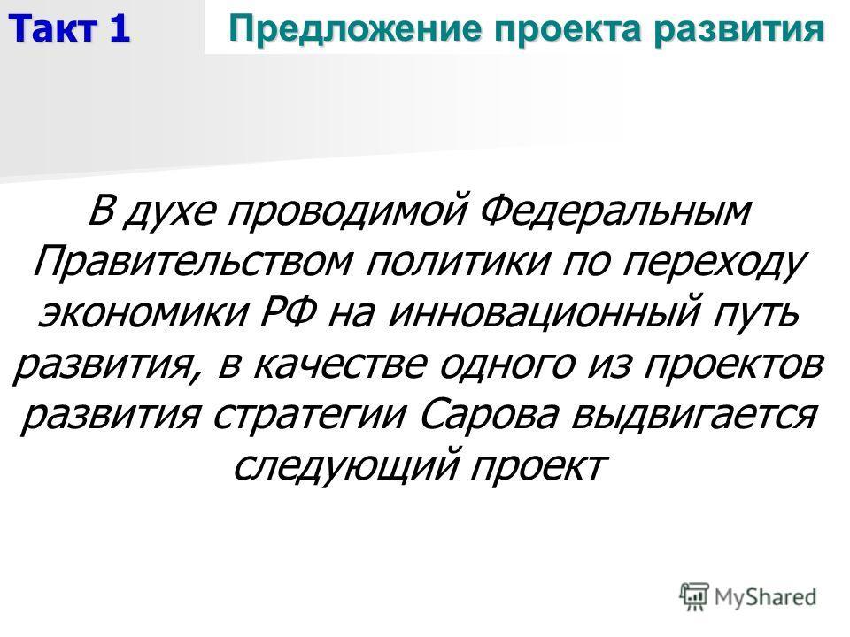 Предложение проекта развития Такт 1 В духе проводимой Федеральным Правительством политики по переходу экономики РФ на инновационный путь развития, в качестве одного из проектов развития стратегии Сарова выдвигается следующий проект
