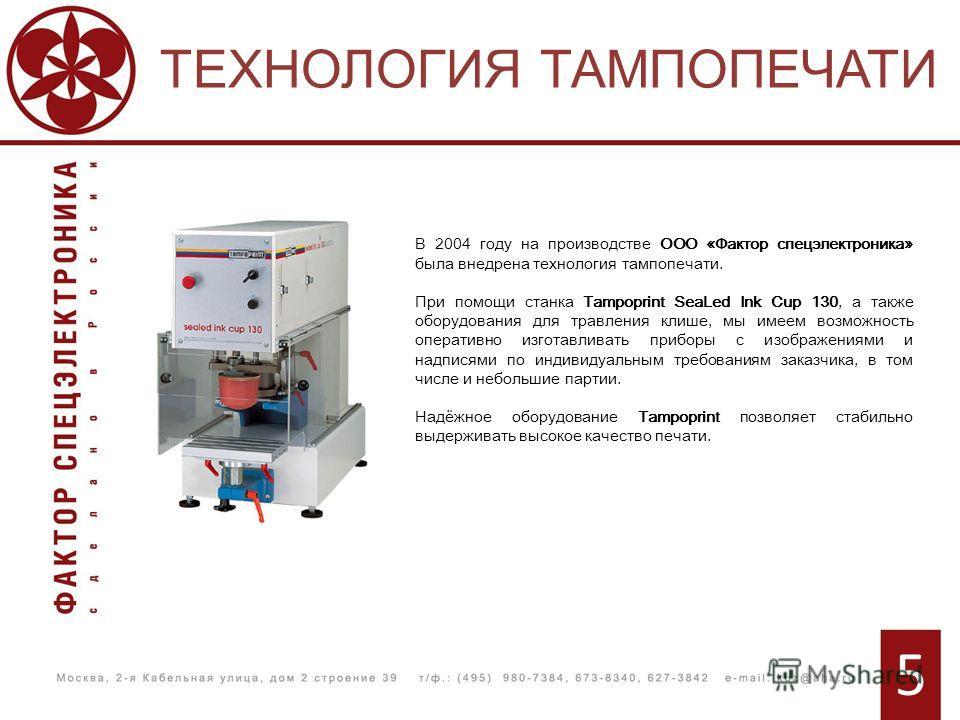 ТЕХНОЛОГИЯ ТАМПОПЕЧАТИ 5 В 2004 году на производстве ООО «Фактор спецэлектроника» была внедрена технология тампопечати. При помощи станка Tampoprint SeaLed Ink Cup 130, а также оборудования для травления клише, мы имеем возможность оперативно изготав