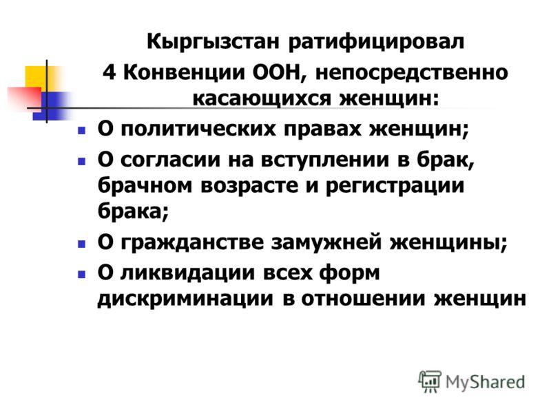 Кыргызстан ратифицировал 4 Конвенции ООН, непосредственно касающихся женщин: О политических правах женщин; О согласии на вступлении в брак, брачном возрасте и регистрации брака; О гражданстве замужней женщины; О ликвидации всех форм дискриминации в о