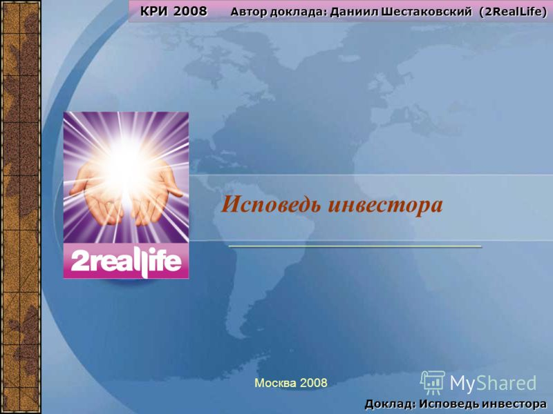 1 Исповедь инвестора Москва 2008 КРИ 2008 Автор доклада: Даниил Шестаковский (2RealLife) Доклад: Исповедь инвестора