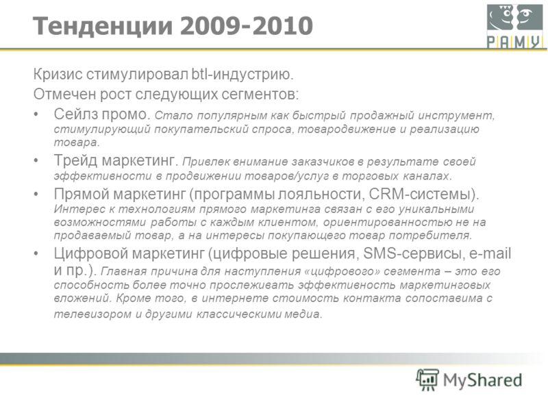 Тенденции 2009-2010 Кризис стимулировал btl-индустрию. Отмечен рост следующих сегментов: Сейлз промо. Стало популярным как быстрый продажный инструмент, стимулирующий покупательский спроса, товародвижение и реализацию товара. Трейд маркетинг. Привлек