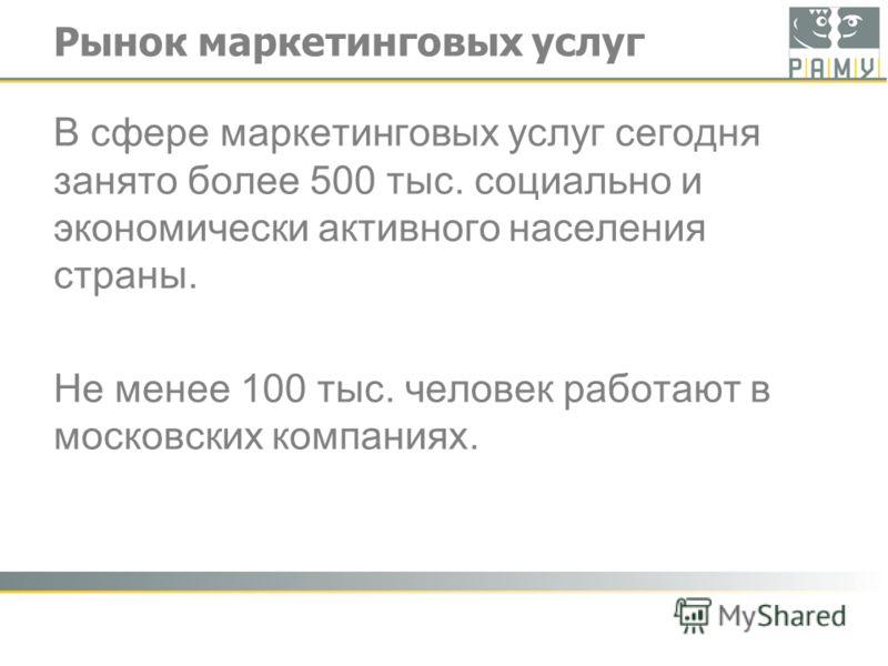 Рынок маркетинговых услуг В сфере маркетинговых услуг сегодня занято более 500 тыс. социально и экономически активного населения страны. Не менее 100 тыс. человек работают в московских компаниях.