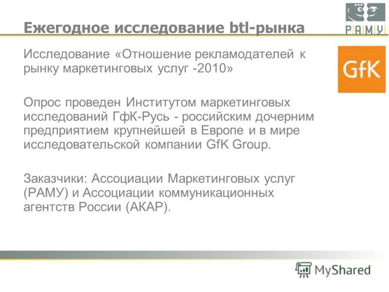 Ежегодное исследование btl-рынка Исследование «Отношение рекламодателей к рынку маркетинговых услуг -2010» Опрос проведен Институтом маркетинговых исследований ГфК-Русь - российским дочерним предприятием крупнейшей в Европе и в мире исследовательской