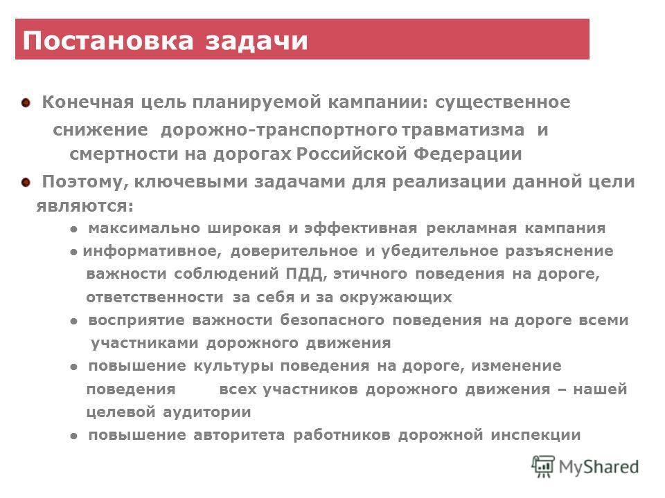 Постановка задачи Конечная цель планируемой кампании: существенное снижение дорожно-транспортного травматизма и смертности на дорогах Российской Федерации Поэтому, ключевыми задачами для реализации данной цели являются: максимально широкая и эффектив