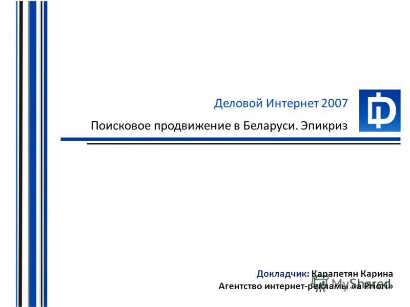 Деловой Интернет 2007 Поисковое продвижение в Беларуси. Эпикриз Докладчик: Карапетян Карина Агентство интернет-рекламы «a Priori»