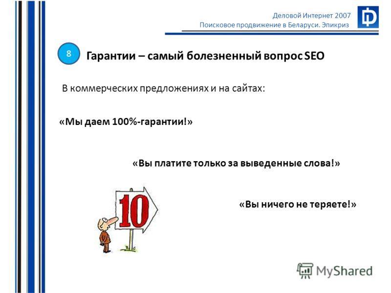 Деловой Интернет 2007 Поисковое продвижение в Беларуси. Эпикриз Гарантии – самый болезненный вопрос SEO В коммерческих предложениях и на сайтах: «Мы даем 100%-гарантии!» «Вы платите только за выведенные слова!» «Вы ничего не теряете!» 8
