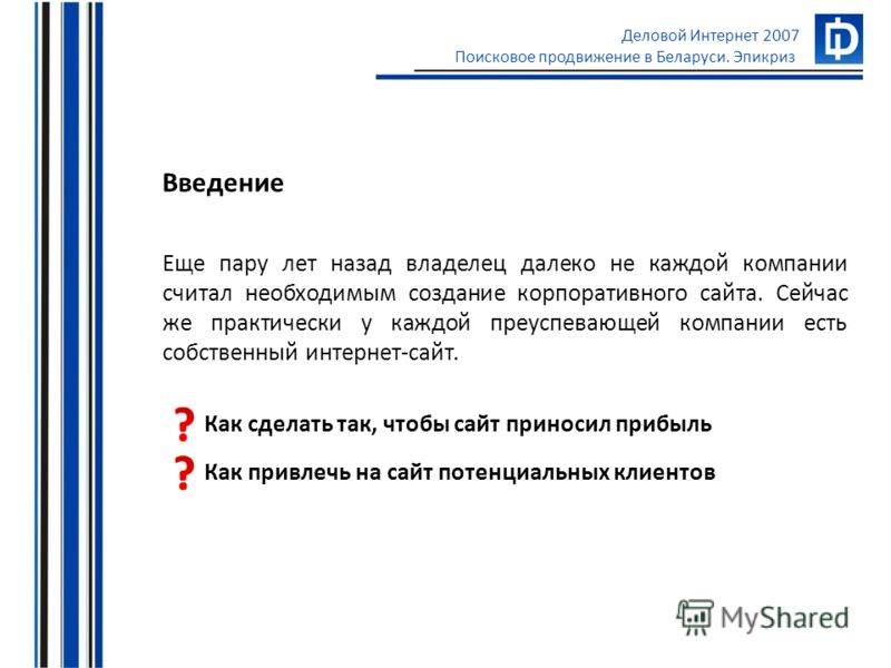Деловой Интернет 2007 Поисковое продвижение в Беларуси. Эпикриз Еще пару лет назад владелец далеко не каждой компании считал необходимым создание корпоративного сайта. Сейчас же практически у каждой преуспевающей компании есть собственный интернет-са
