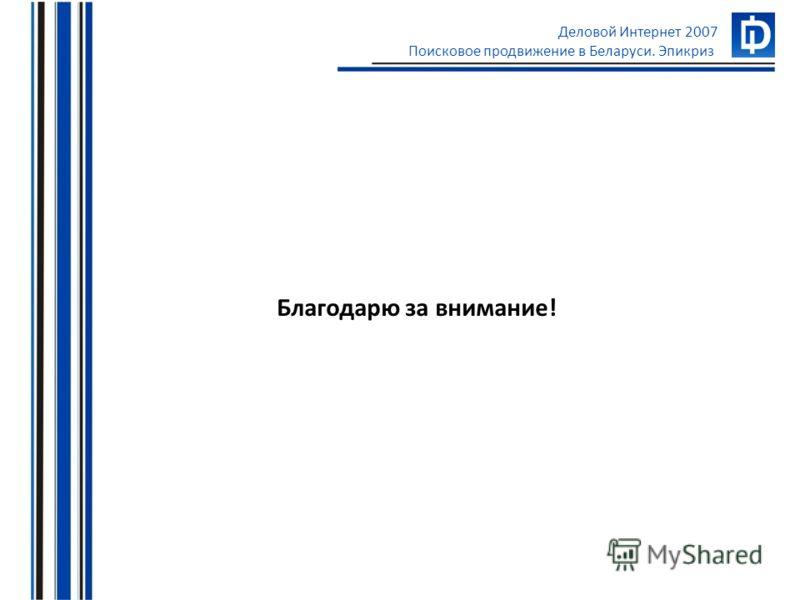 Деловой Интернет 2007 Поисковое продвижение в Беларуси. Эпикриз Благодарю за внимание!