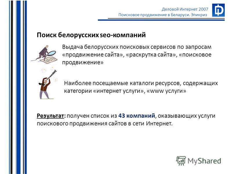 Деловой Интернет 2007 Поисковое продвижение в Беларуси. Эпикриз Поиск белорусских seo-компаний Выдача белорусских поисковых сервисов по запросам «продвижение сайта», «раскрутка сайта», «поисковое продвижение» Наиболее посещаемые каталоги ресурсов, со