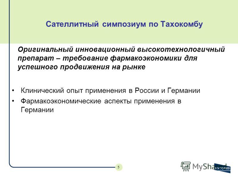 5 Сателлитный симпозиум по Тахокомбу Клинический опыт применения в России и Германии Фармакоэкономические аспекты применения в Германии Оригинальный инновационный высокотехнологичный препарат – требование фармакоэкономики для успешного продвижения на