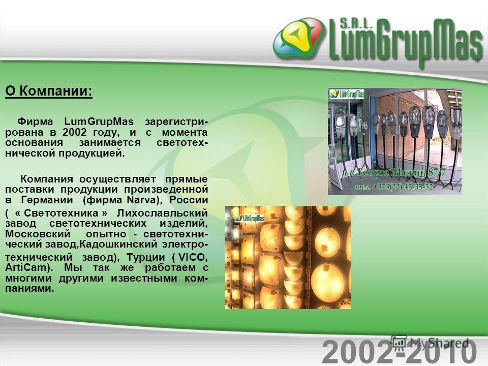 О Компании: Фирма LumGrupMas зарегистри- рована в 2002 году, и с момента основания занимается светотех- нической продукцией. Компания осуществляет прямые поставки продукции произведенной в Германии (фирма Narva), России ( « Светотехника » Лихославльс