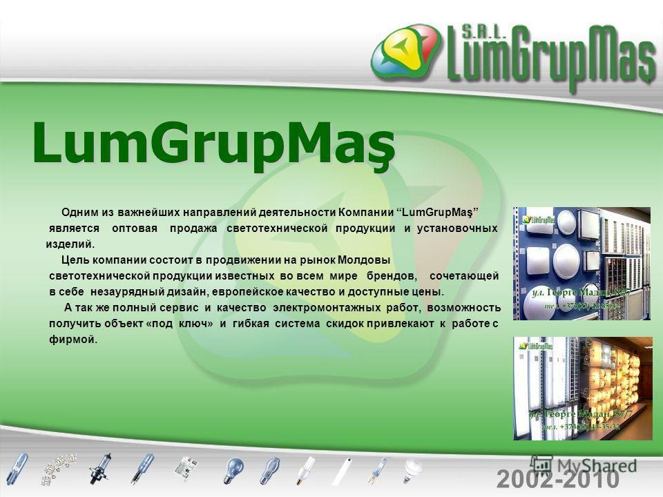 LumGrupMaş Одним из важнейших направлений деятельности Компании LumGrupMaş является оптовая продажа светотехнической продукции и установочных изделий. Цель компании состоит в продвижении на рынок Молдовы светотехнической продукции известных во всем м