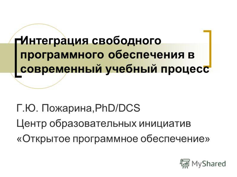 Интеграция свободного программного обеспечения в современный учебный процесс Г.Ю. Пожарина,PhD/DCS Центр образовательных инициатив «Открытое программное обеспечение»