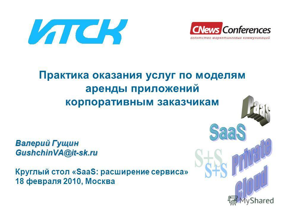 Практика оказания услуг по моделям аренды приложений корпоративным заказчикам Валерий Гущин GushchinVA@it-sk.ru Круглый стол «SaaS: расширение сервиса» 18 февраля 2010, Москва