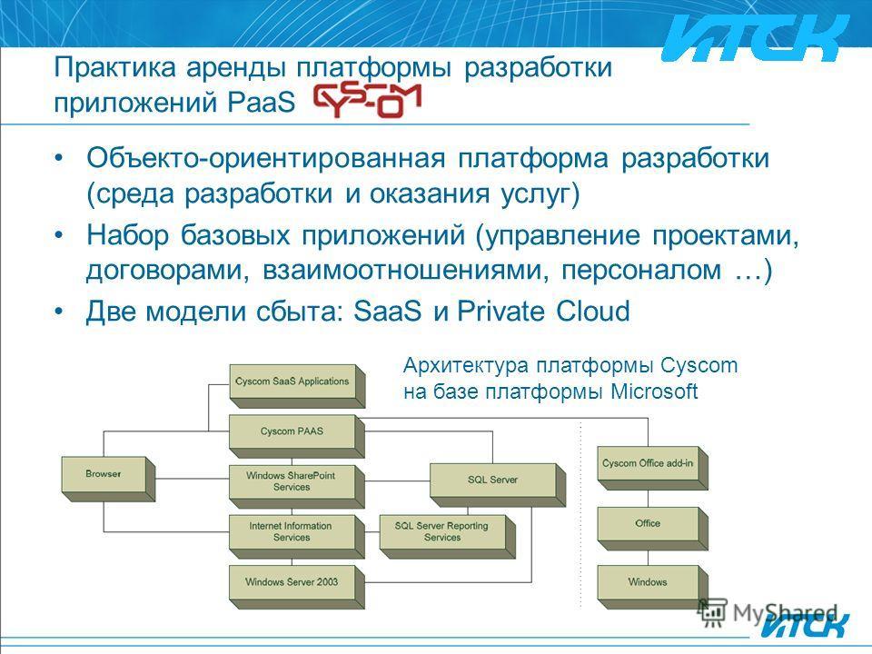 Практика аренды платформы разработки приложений PaaS Объекто-ориентированная платформа разработки (среда разработки и оказания услуг) Набор базовых приложений (управление проектами, договорами, взаимоотношениями, персоналом …) Две модели сбыта: SaaS