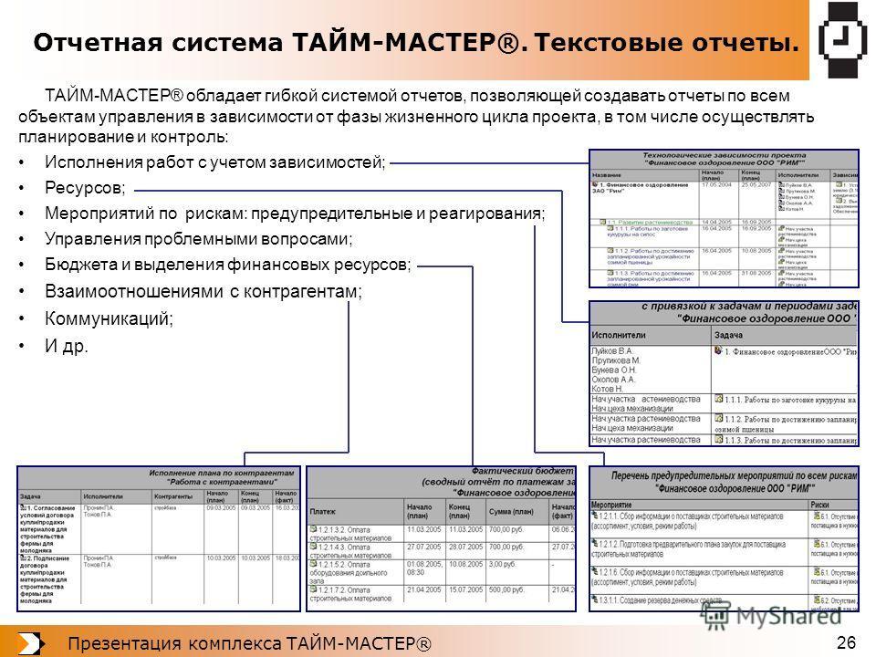 Презентация комплекса ТАЙМ-МАСТЕР® 26 Отчетная система ТАЙМ-МАСТЕР®. Текстовые отчеты. ТАЙМ-МАСТЕР® обладает гибкой системой отчетов, позволяющей создавать отчеты по всем объектам управления в зависимости от фазы жизненного цикла проекта, в том числе