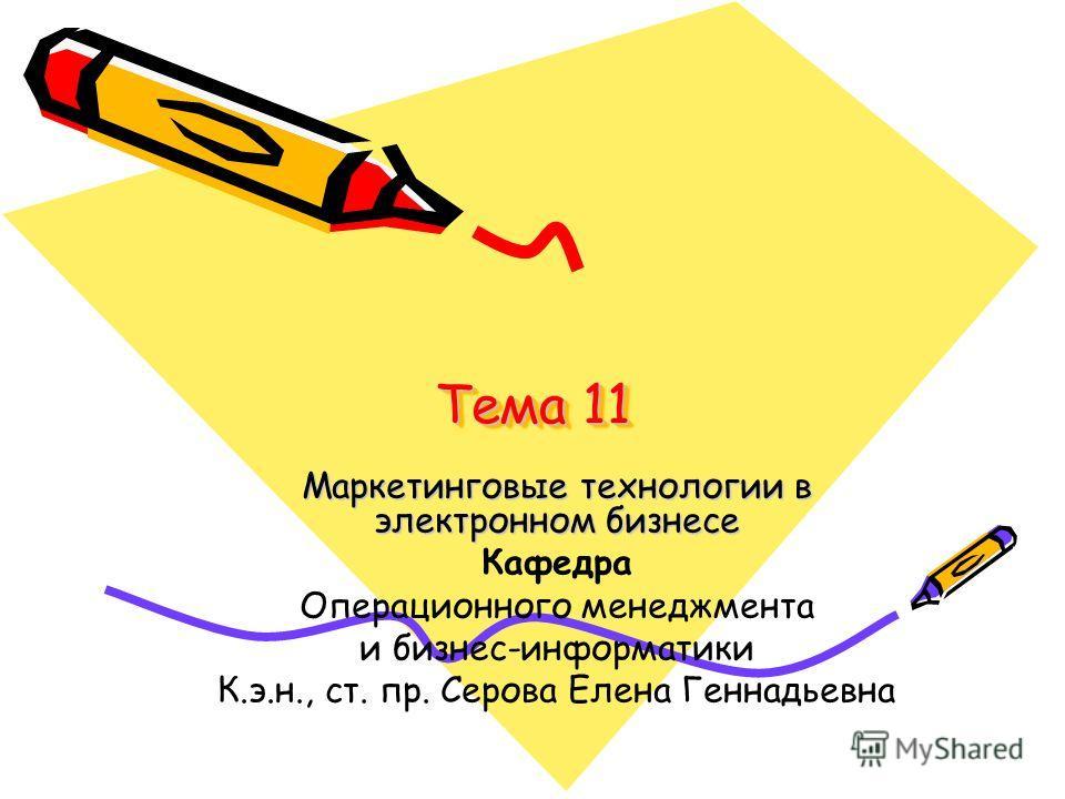 Тема 11 Маркетинговые технологии в электронном бизнесе Кафедра Операционного менеджмента и бизнес-информатики К.э.н., ст. пр. Серова Елена Геннадьевна
