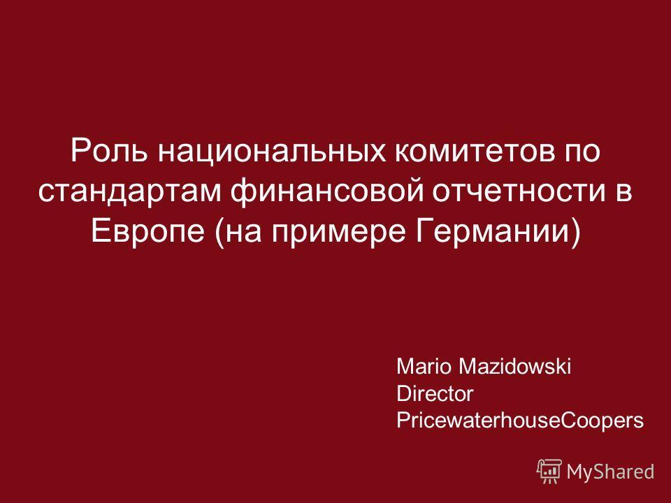 Роль национальных комитетов по стандартам финансовой отчетности в Европе (на примере Германии) Mario Mazidowski Director PricewaterhouseCoopers