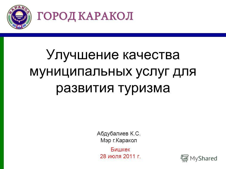 ГОРОД КАРАКОЛ Улучшение качества муниципальных услуг для развития туризма Бишкек 28 июля 2011 г. Абдубалиев К.С. Мэр г.Каракол