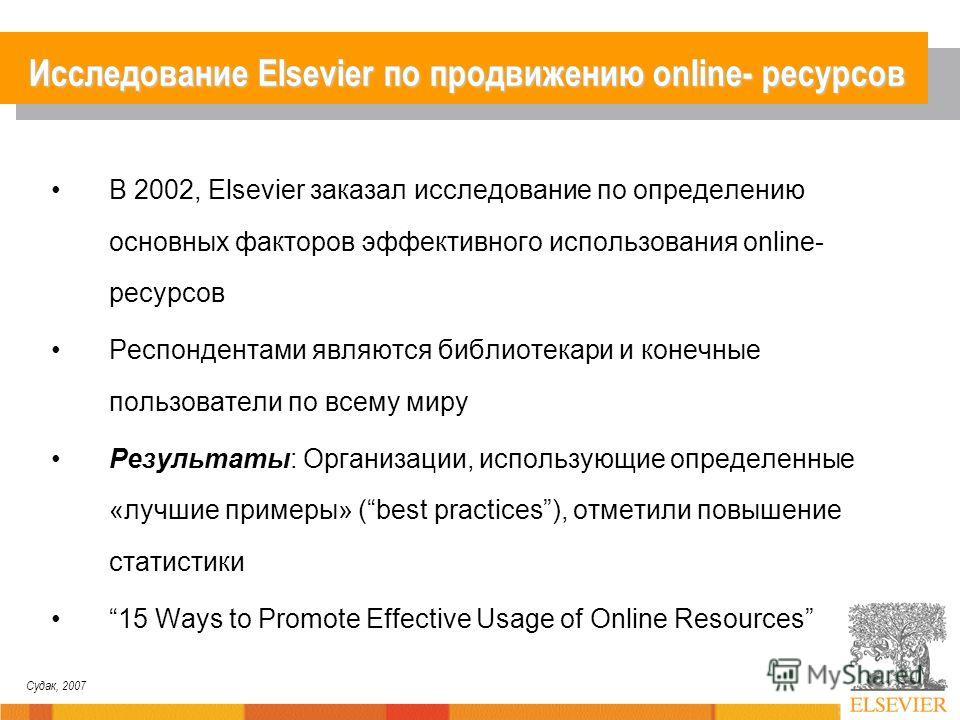 Судак, 2007 Исследование Elsevier по продвижению online- ресурсов В 2002, Elsevier заказал исследование по определению основных факторов эффективного использования online- ресурсов Респондентами являются библиотекари и конечные пользователи по всему