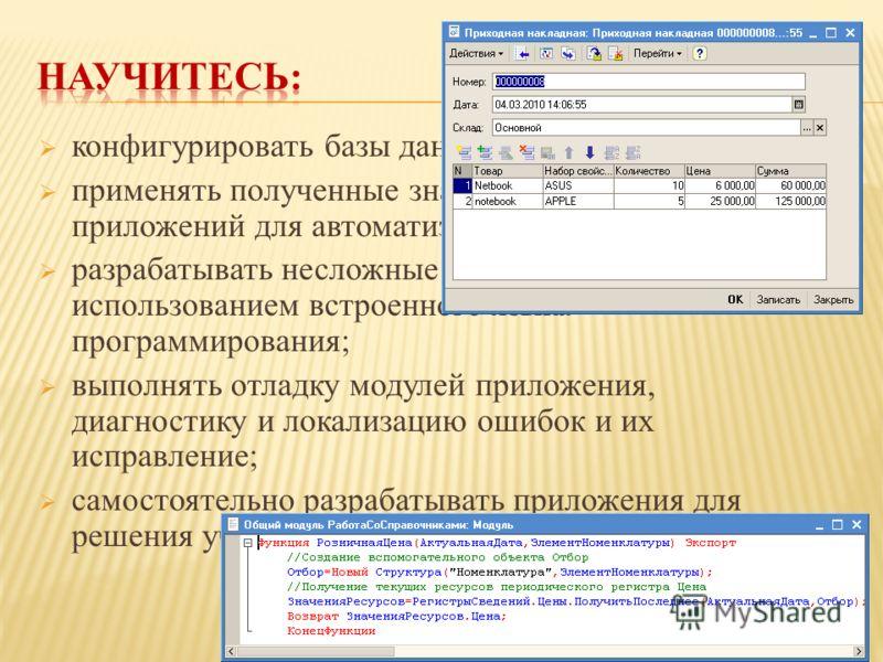 конфигурировать базы данных; применять полученные знания при разработке приложений для автоматизации учетных операций; разрабатывать несложные программные модули с использованием встроенного языка программирования; выполнять отладку модулей приложени