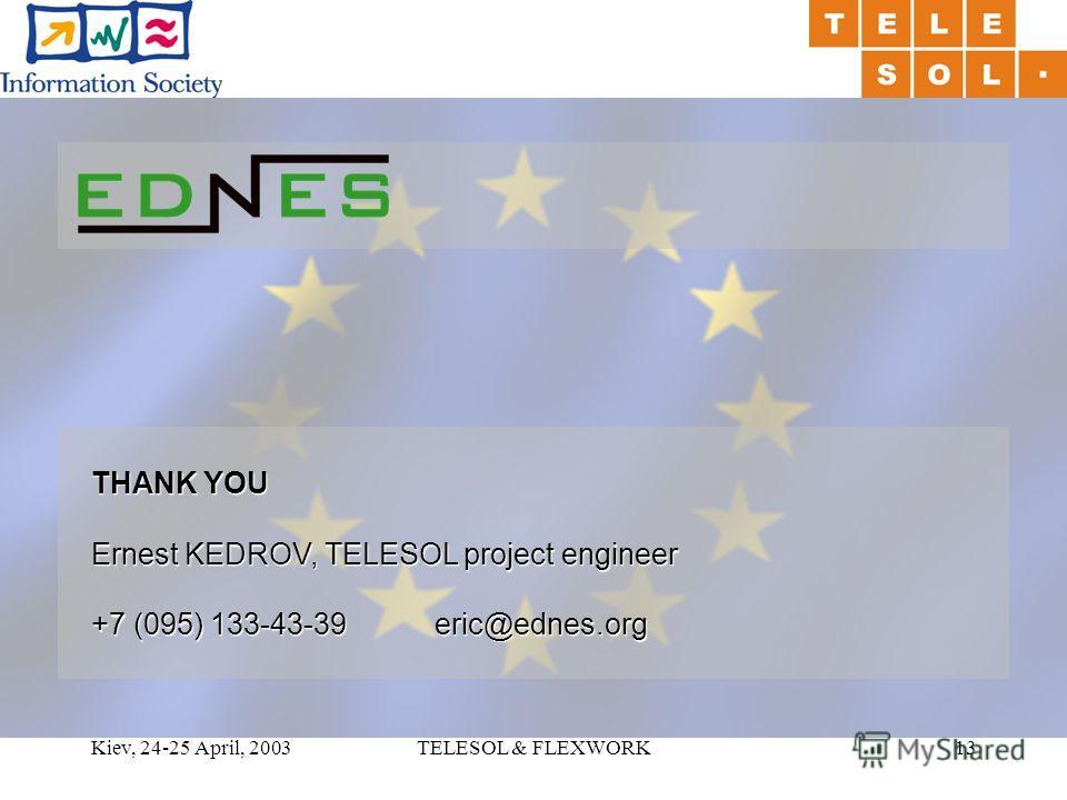 Kiev, 24-25 April, 2003TELESOL & FLEXWORK13 THANK YOU Ernest KEDROV, TELESOL project engineer +7 (095) 133-43-39 eric@ednes.org