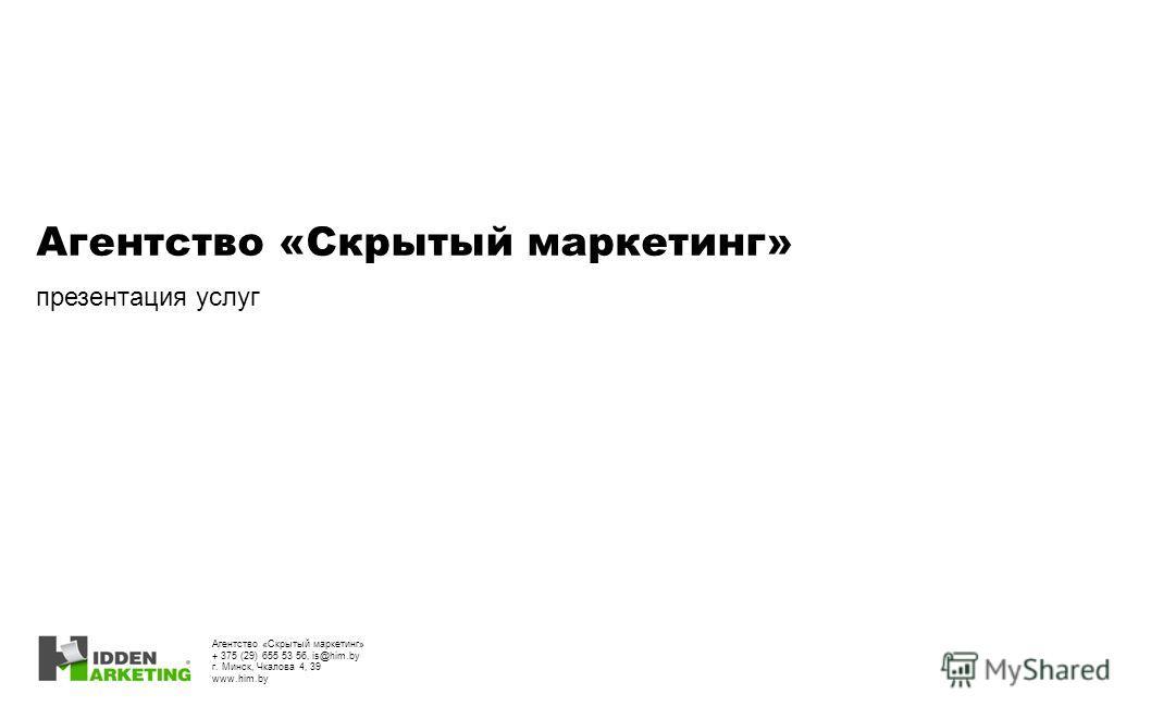 Агентство «Скрытый маркетинг» презентация услуг Агентство «Скрытый маркетинг» + 375 (29) 655 53 56, is@him.by г. Минск, Чкалова 4, 39 www.him.by