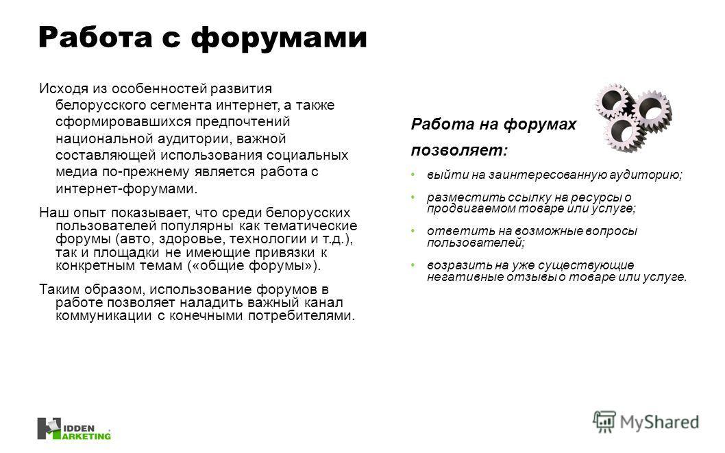 Исходя из особенностей развития белорусского сегмента интернет, а также сформировавшихся предпочтений национальной аудитории, важной составляющей использования социальных медиа по-прежнему является работа с интернет-форумами. Наш опыт показывает, что