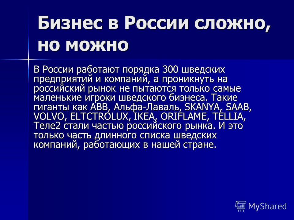 Бизнес в России сложно, но можно В России работают порядка 300 шведских предприятий и компаний, а проникнуть на российский рынок не пытаются только самые маленькие игроки шведского бизнеса. Такие гиганты как ABB, Альфа-Лаваль, SKANYA, SAAB, VOLVO, EL